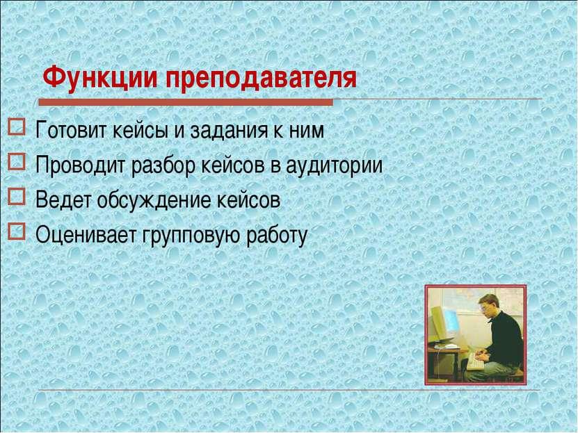 Функции преподавателя Готовит кейсы и задания к ним Проводит разбор кейсов в ...