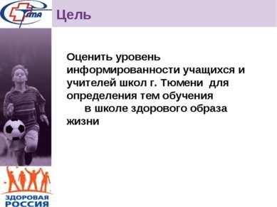 Цель Оценить уровень информированности учащихся и учителей школ г. Тюмени для...