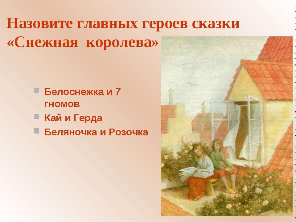 Назовите главных героев сказки «Снежная королева» Белоснежка и 7 гномов Кай и...