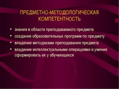 ПРЕДМЕТНО-МЕТОДОЛОГИЧЕСКАЯ КОМПЕТЕНТНОСТЬ знания в области преподаваемого пре...