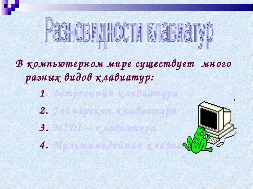 В компьютерном мире существует много разных видов клавиатур: 1. Встроенная кл...