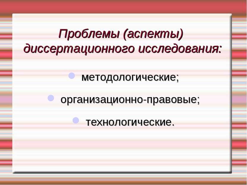 Проблемы (аспекты) диссертационного исследования: методологические; организац...