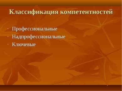Классификация компетентностей Профессиональные Надпрофессиональные Ключевые