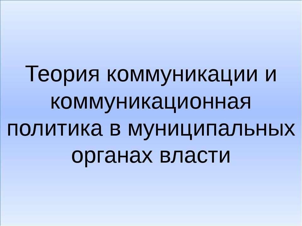 Теория коммуникации и коммуникационная политика в муниципальных органах власти