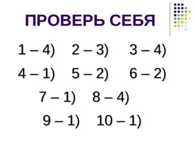 ПРОВЕРЬ СЕБЯ 1 – 4) 2 – 3) 3 – 4) 4 – 1) 5 – 2) 6 – 2) 7 – 1) 8 – 4) 9 – 1) 1...