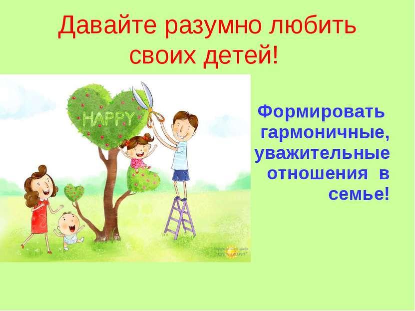 Давайте разумно любить своих детей! Формировать гармоничные, уважительные отн...