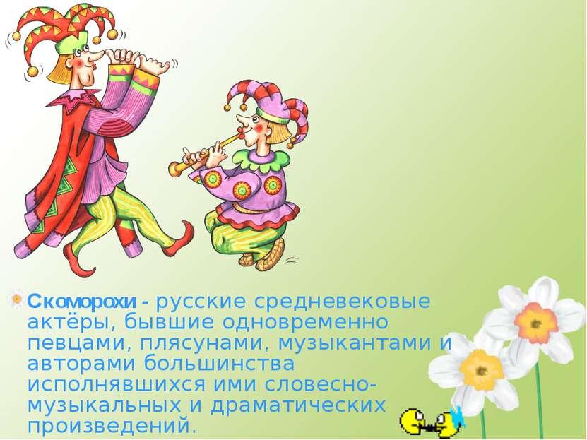 Скоморохи - русские средневековые актёры, бывшие одновременно певцами, плясун...