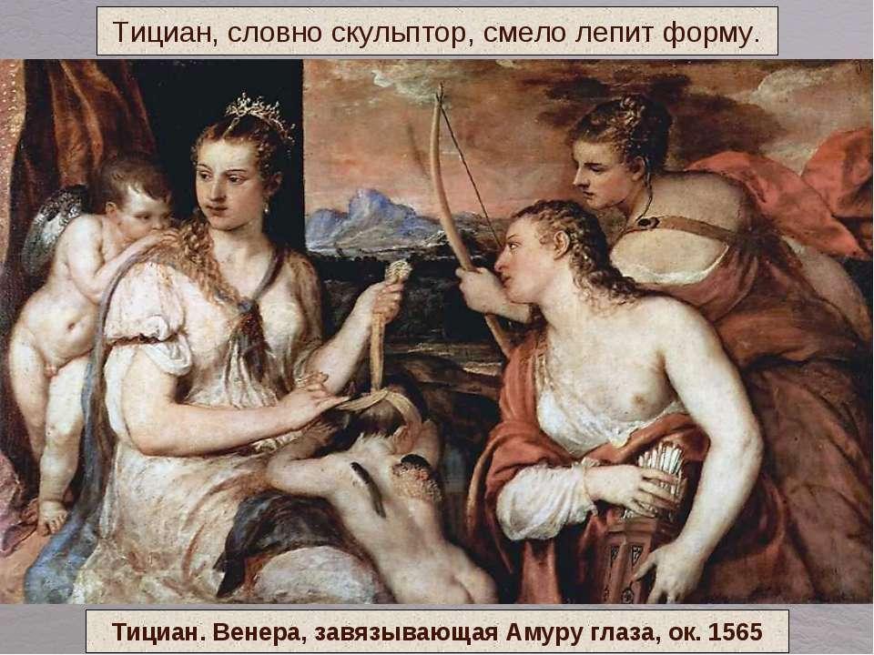 Тициан, словно скульптор, смело лепит форму. Тициан. Венера, завязывающая Аму...