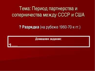 Тема: Период партнерства и соперничества между СССР и США ? Разрядка (на рубе...