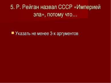 5. Р. Рейган назвал СССР «Империей зла», потому что… Указать не менее 3-х арг...