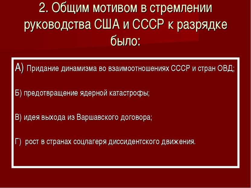2. Общим мотивом в стремлении руководства США и СССР к разрядке было: А) Прид...