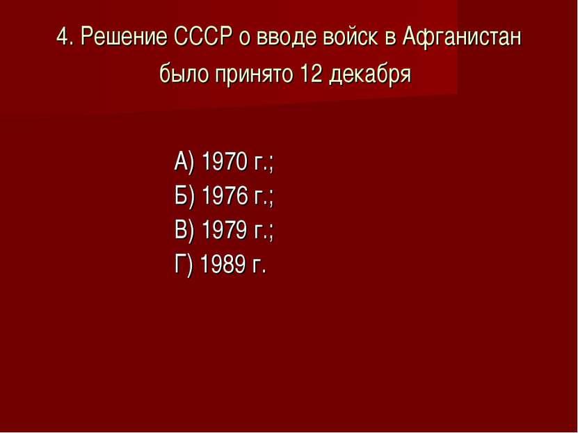 4. Решение СССР о вводе войск в Афганистан было принято 12 декабря А) 1970 г....