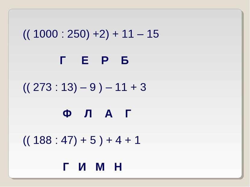 (( 1000 : 250) +2) + 11 – 15 Г Е Р Б (( 273 : 13) – 9 ) – 11 + 3 Ф Л А Г (( 1...