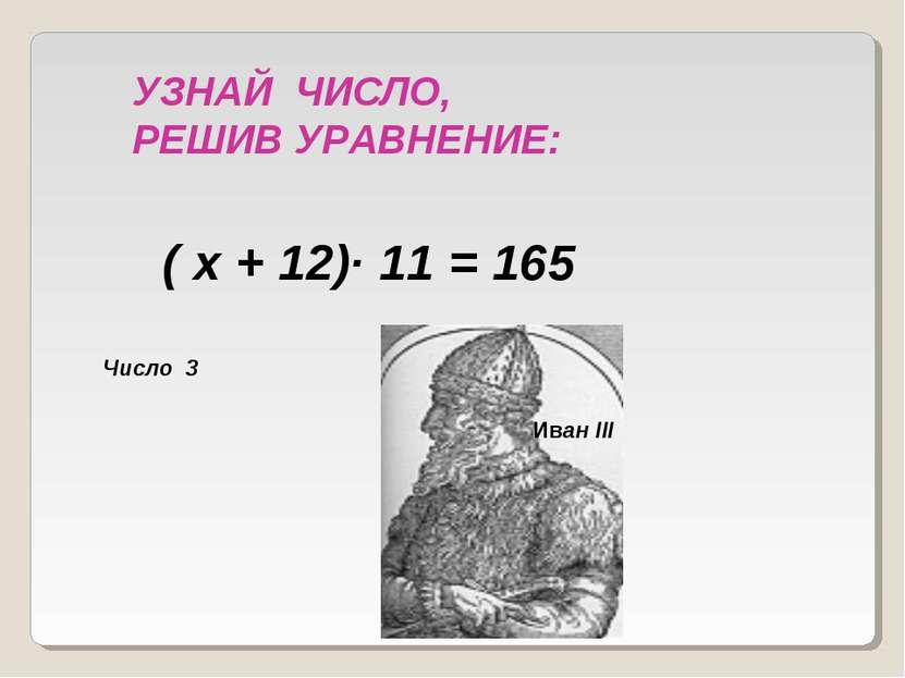 ( х + 12)· 11 = 165 УЗНАЙ ЧИСЛО, РЕШИВ УРАВНЕНИЕ: Число 3 Иван III