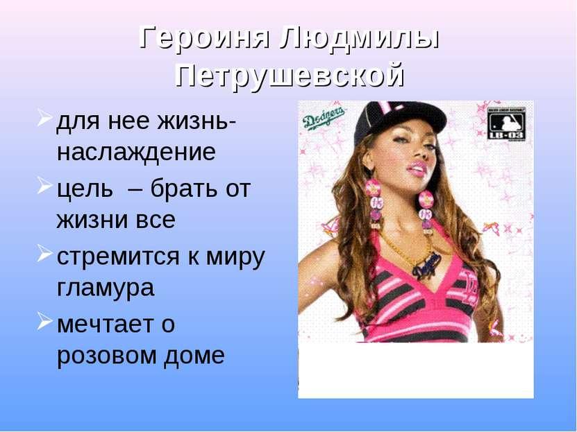 Героиня Людмилы Петрушевской для нее жизнь- наслаждение цель – брать от жизни...