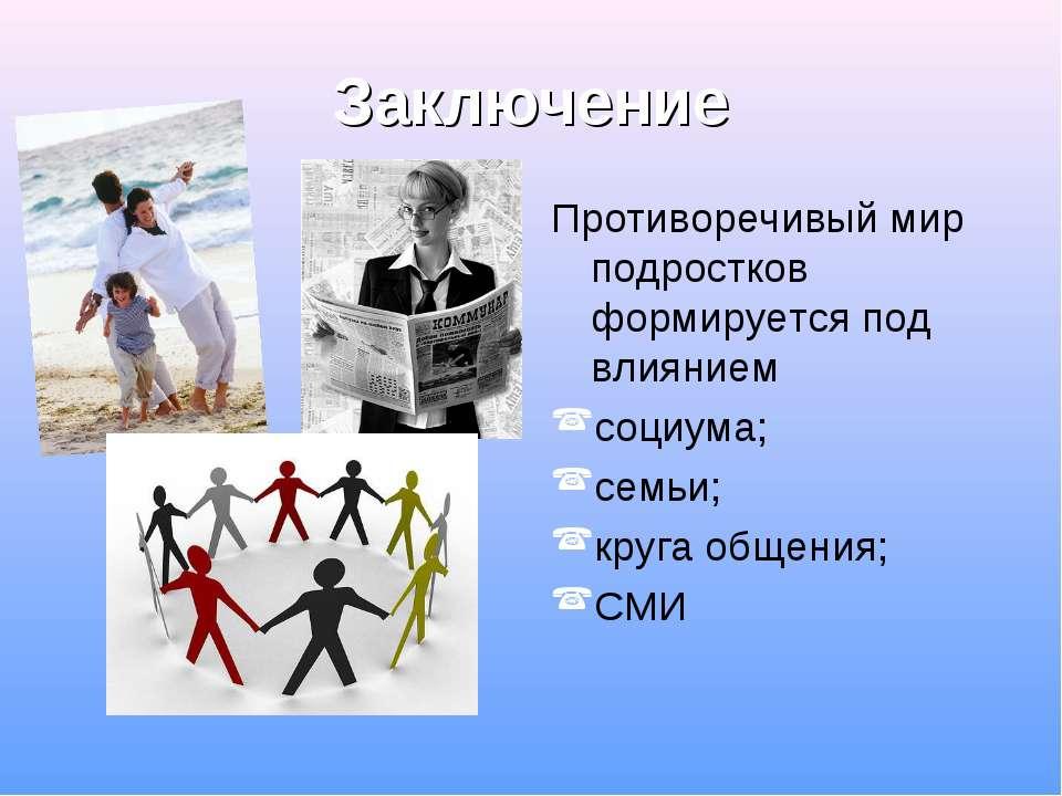Заключение Противоречивый мир подростков формируется под влиянием социума; се...