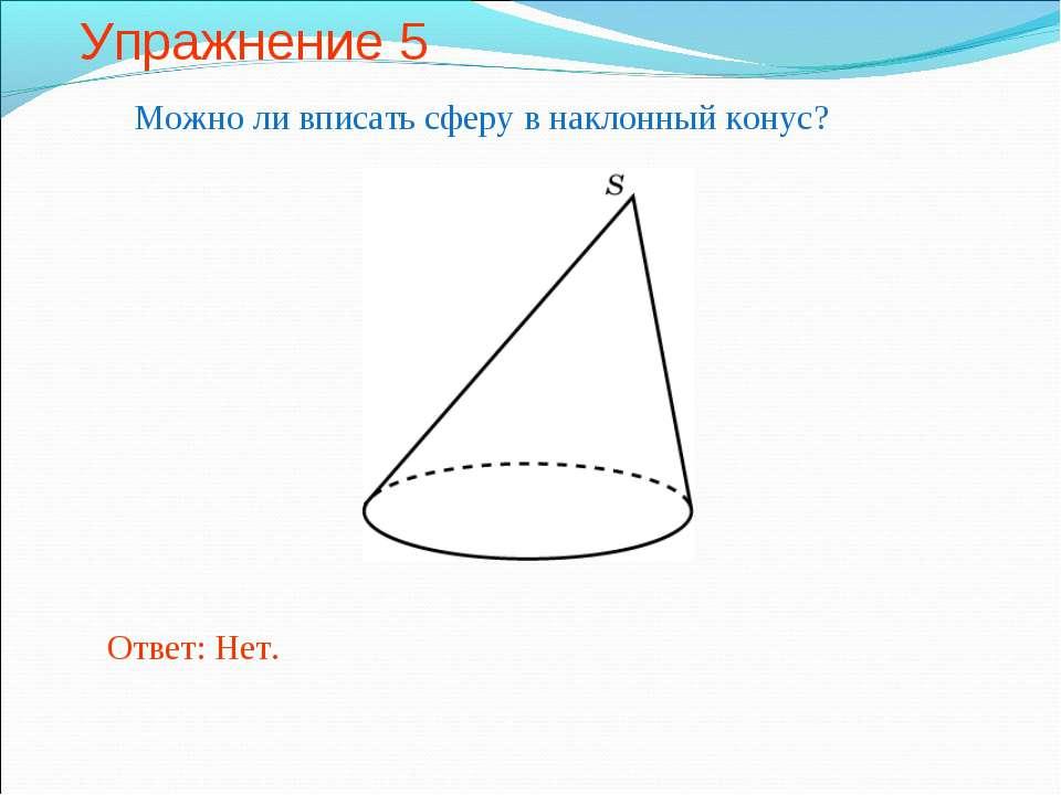 Упражнение 5 Можно ли вписать сферу в наклонный конус? Ответ: Нет.