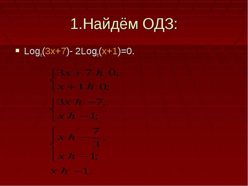 1.Найдём ОДЗ: Logе(3х+7)- 2Loge(x+1)=0.