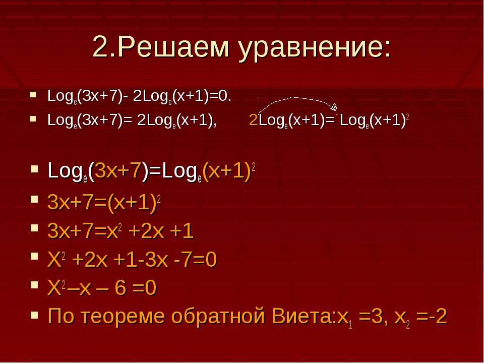 2.Решаем уравнение: Logе(3х+7)- 2Loge(x+1)=0. Logе(3х+7)= 2Loge(x+1), 2Loge(x...
