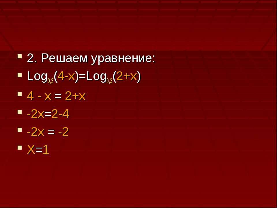 2. Решаем уравнение: Log0,3(4-x)=Log0,3(2+x) 4 - x = 2+x -2x=2-4 -2x = -2 X=1