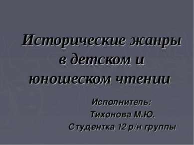 Исторические жанры в детском и юношеском чтении Исполнитель: Тихонова М.Ю. Ст...