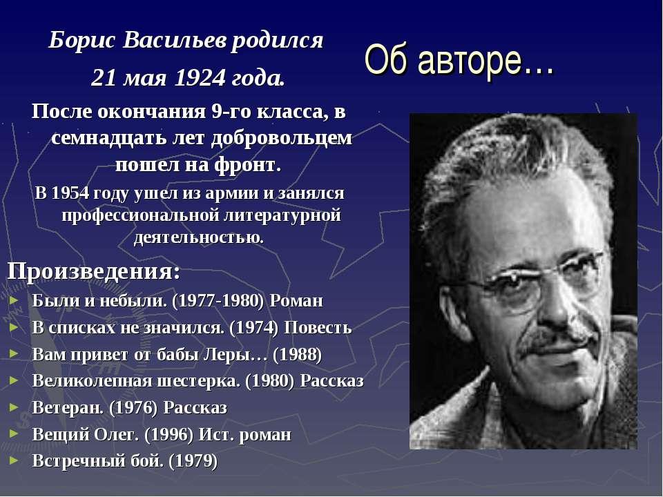 Об авторе… Борис Васильев родился 21 мая 1924 года. После окончания 9-го клас...