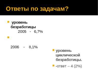Ответы по задачам? уровень безработицы 2005 - 6,7% 2006 - 8,1% уровень циклич...