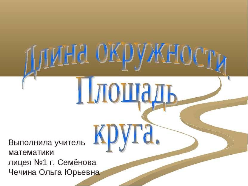 Выполнила учитель математики лицея №1 г. Семёнова Чечина Ольга Юрьевна