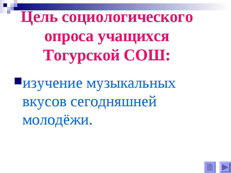 Цель социологического опроса учащихся Тогурской СОШ: изучение музыкальных вку...