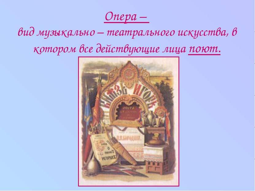 Опера – вид музыкально – театрального искусства, в котором все действующие ли...
