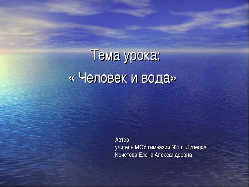 Тема урока: « Человек и вода» Автор учитель МОУ гимназии №1 г. Липецка Кочето...