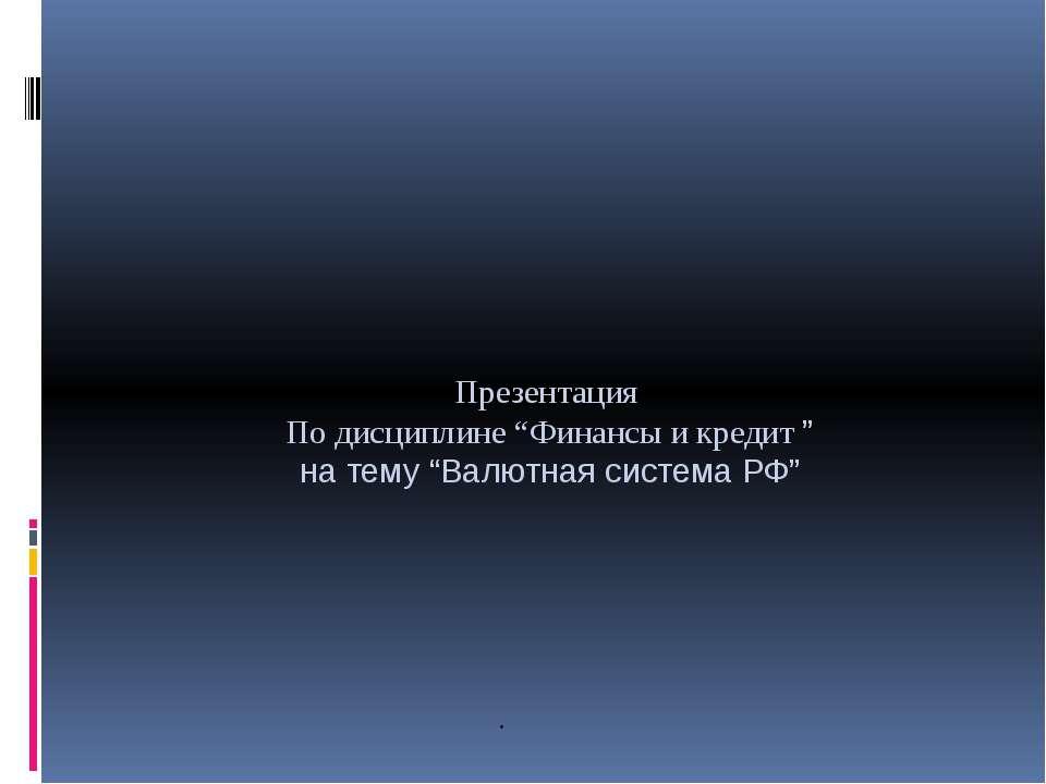 """Презентация По дисциплине """"Финансы и кредит """" на тему """"Валютная система РФ"""" ."""
