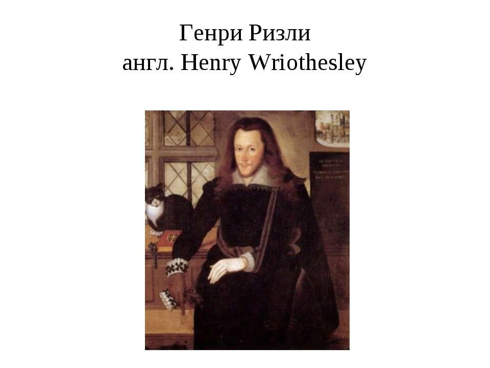 Генри Ризли англ. Henry Wriothesley