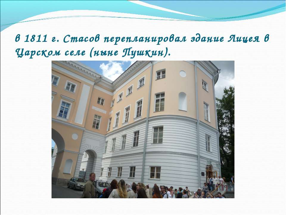 в 1811 г. Стасов перепланировал здание Лицея в Царском селе (ныне Пушкин).