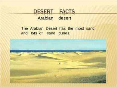 Arabian desert The Arabian Desert has the most sand and lots of sand dunes.