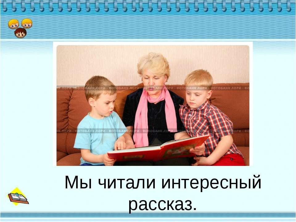 Мы читали интересный рассказ.