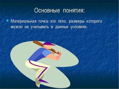 Основные понятия: Материальная точка- это тело, размеры которого можно не учи...