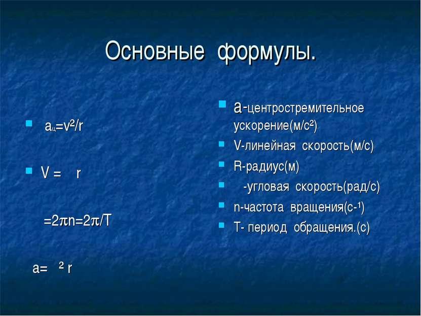 Основные формулы. ац=v²/r V =ω r ω=2 n=2 /T а=ω² r а-центростремительное уско...