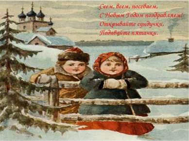 Сеем, веем, посеваем, С Новым Годом поздравляем! Открывайте сундучки, Подавай...