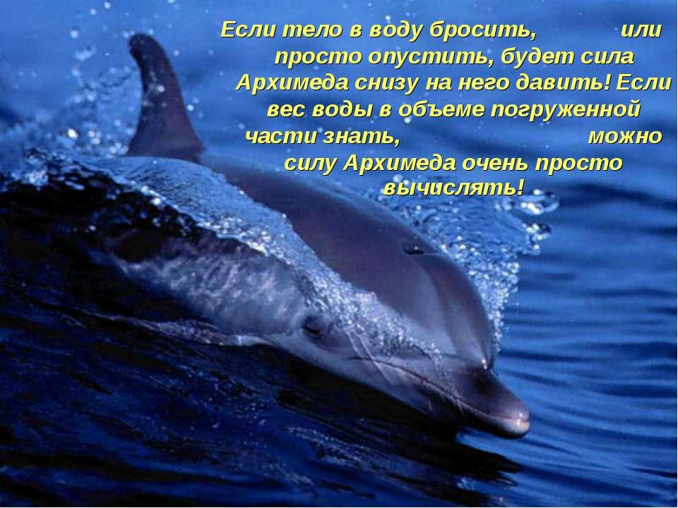 Если тело в воду бросить, или просто опустить, будет сила Архимеда снизу на н...