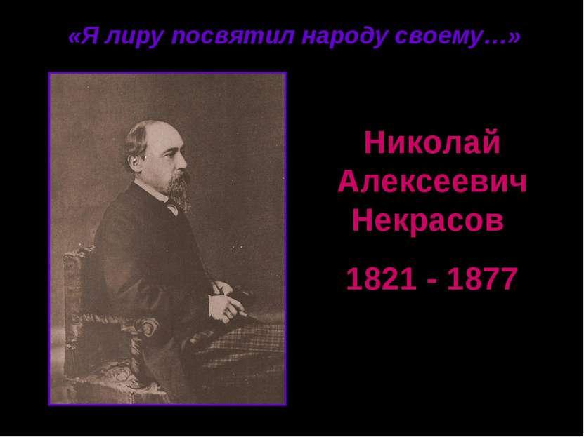 Николай Алексеевич Некрасов 1821 - 1877 «Я лиру посвятил народу своему…»