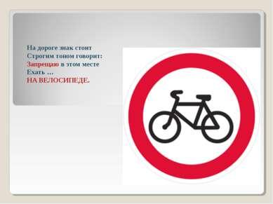 На дороге знак стоит Строгим тоном говорит: Запрещаю в этом месте Ехать … НА ...