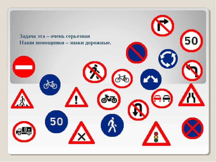 Задача эта – очень серьезная Наши помощники – знаки дорожные.