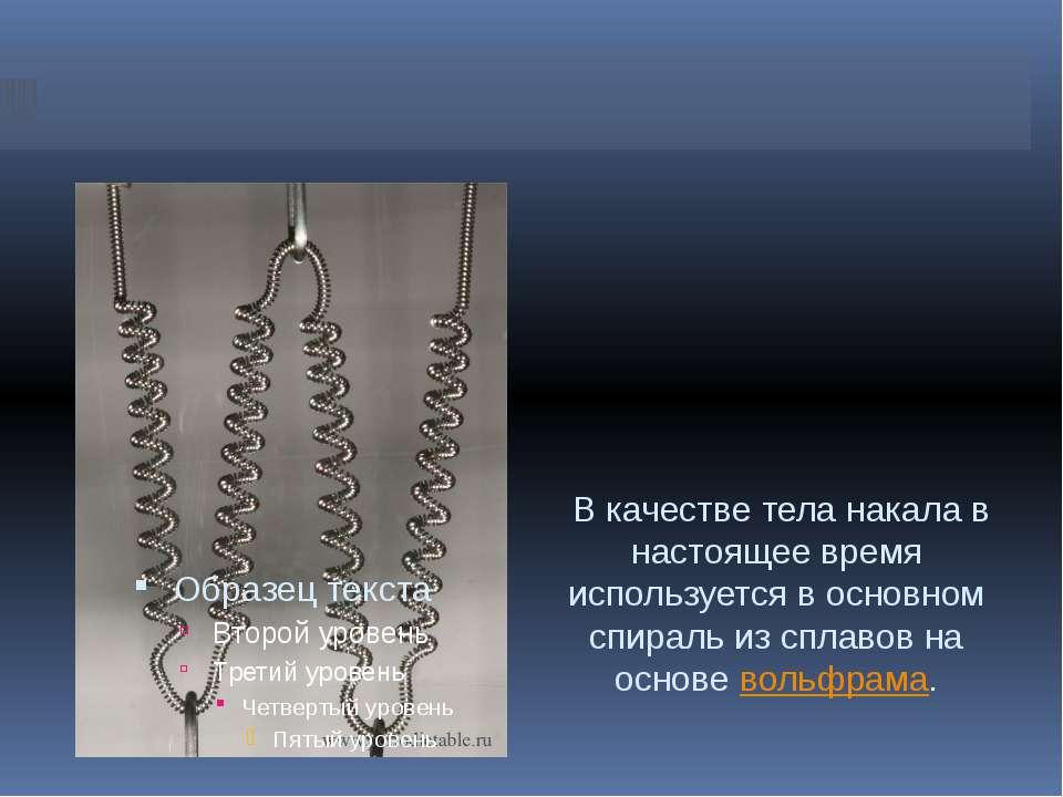 В качестве тела накала в настоящее время используется в основном спираль из с...