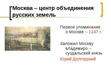 Москва – центр объединения русских земель Первое упоминание о Москве – 1147 г...