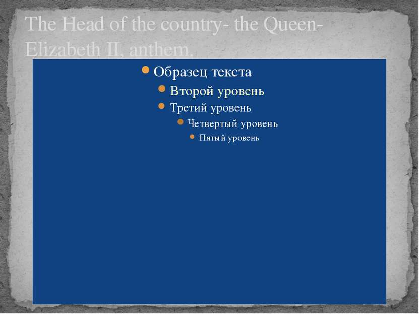 The Head of the country- the Queen- Elizabeth II, anthem.