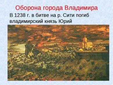 Оборона города Владимира В 1238 г. в битве на р. Сити погиб владимирский княз...