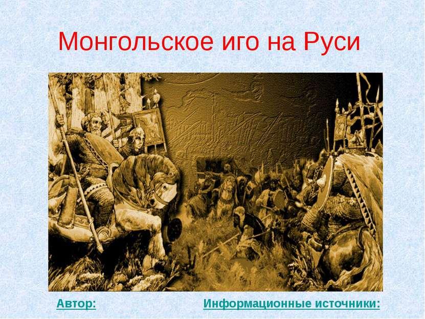 Монгольское иго на Руси Автор: Информационные источники: