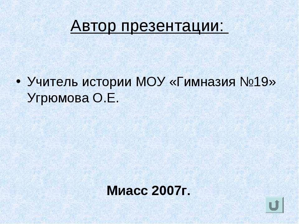 Автор презентации: Учитель истории МОУ «Гимназия №19» Угрюмова О.Е. Миасс 2007г.