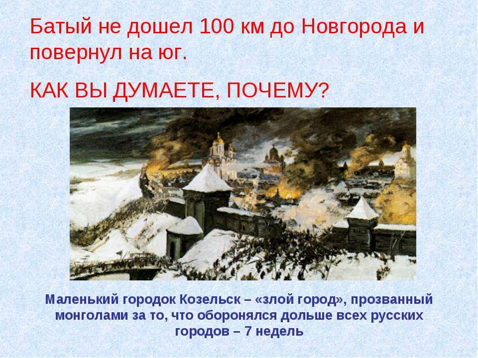 Батый не дошел 100 км до Новгорода и повернул на юг. КАК ВЫ ДУМАЕТЕ, ПОЧЕМУ? ...
